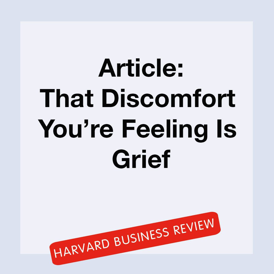 """""""Article: That discomfort you're feeling is grief, Harvard Business Review"""""""