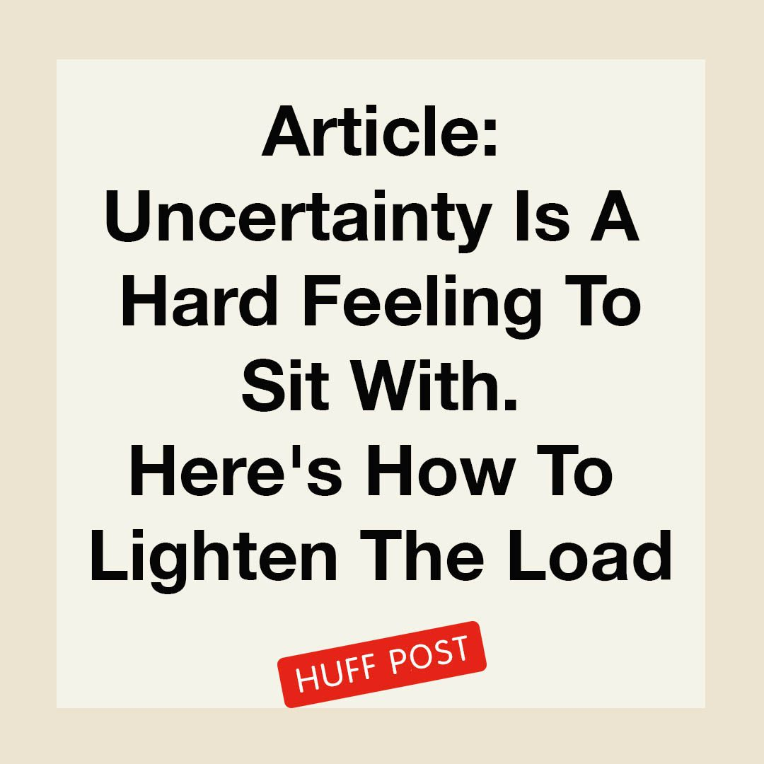 """""""Article, Uncertainty Is A Hard Feeling To Sit With. Here's How To Lighten The Load, Huff Post"""""""